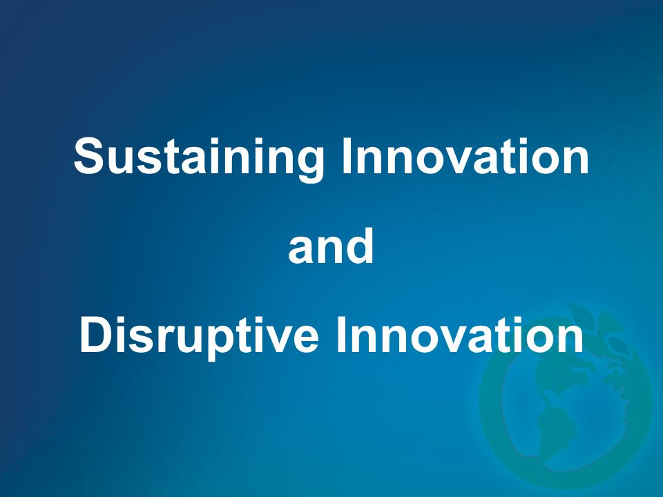 Sustaining Innovation and Disruptive Innovation