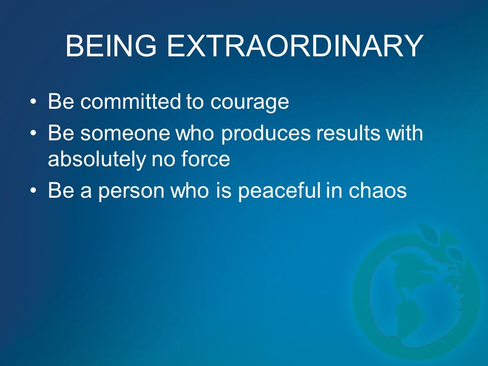 BEING EXTRAORDINARY Be committed to courage Be someone who produces results with absolutely no force Be a person who is peaceful in chaos