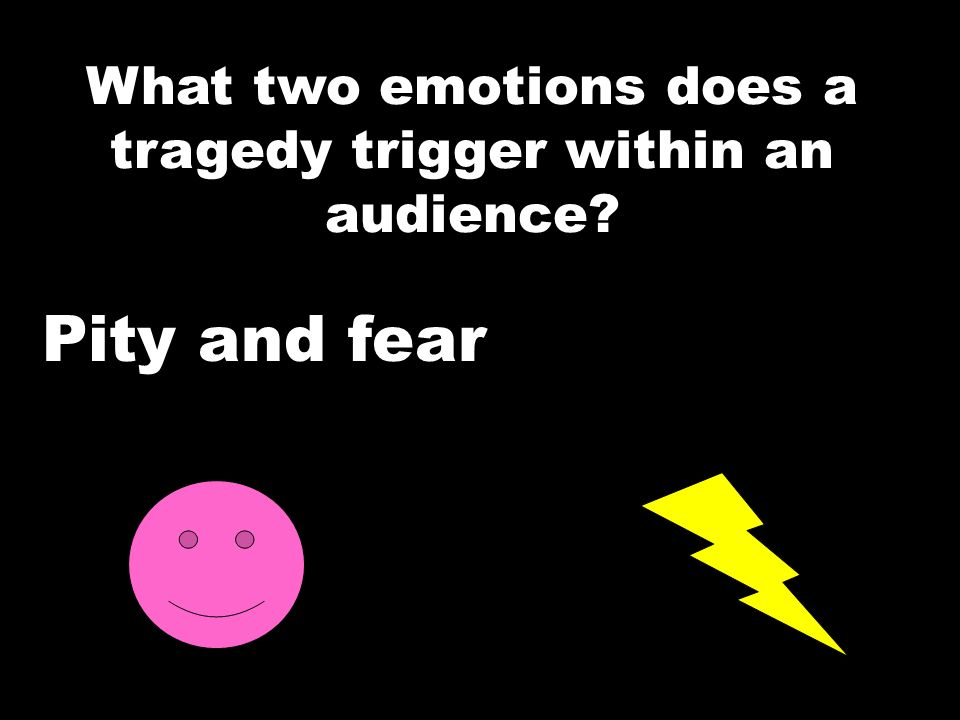 What two emotions does a tragedy trigger within an audience? Pity and fear