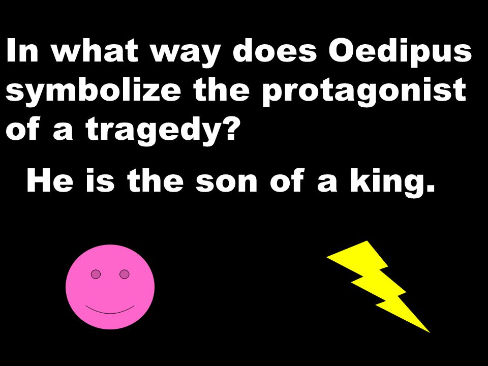In what way does Oedipus symbolize the protagonist of a tragedy? He is the son of a king.