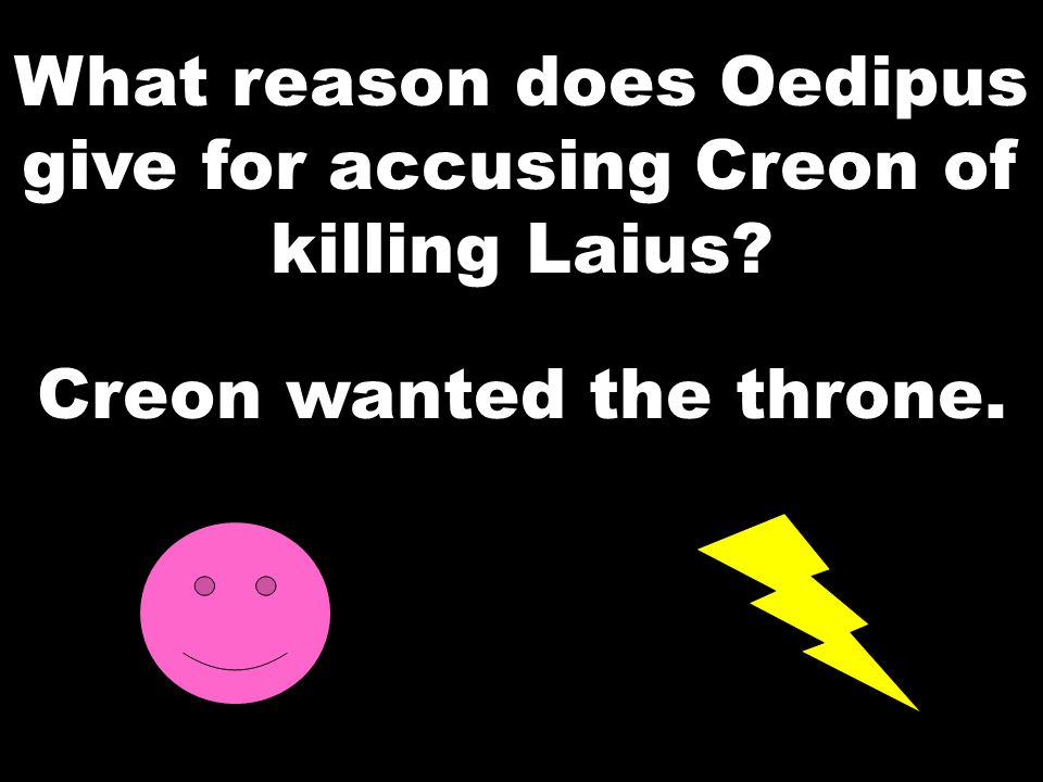 What reason does Oedipus give for accusing Creon of killing Laius? Creon wanted the throne.