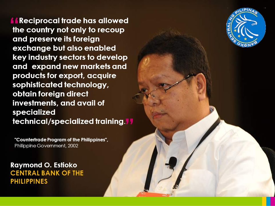 Raymond O. Estioko CENTRAL BANK OF THE PHILIPPINES Reciprocal trade has allowed the country not only to recoup and preserve its foreign exchange but a