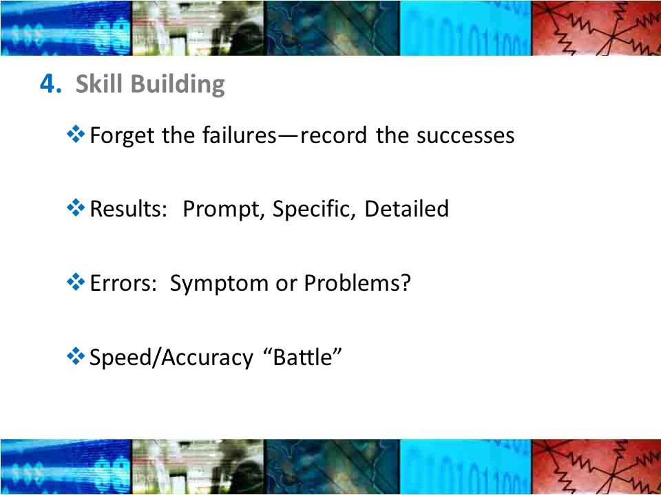 4. Skill Building Forget the failuresrecord the successes Results: Prompt, Specific, Detailed Errors: Symptom or Problems? Speed/Accuracy Battle