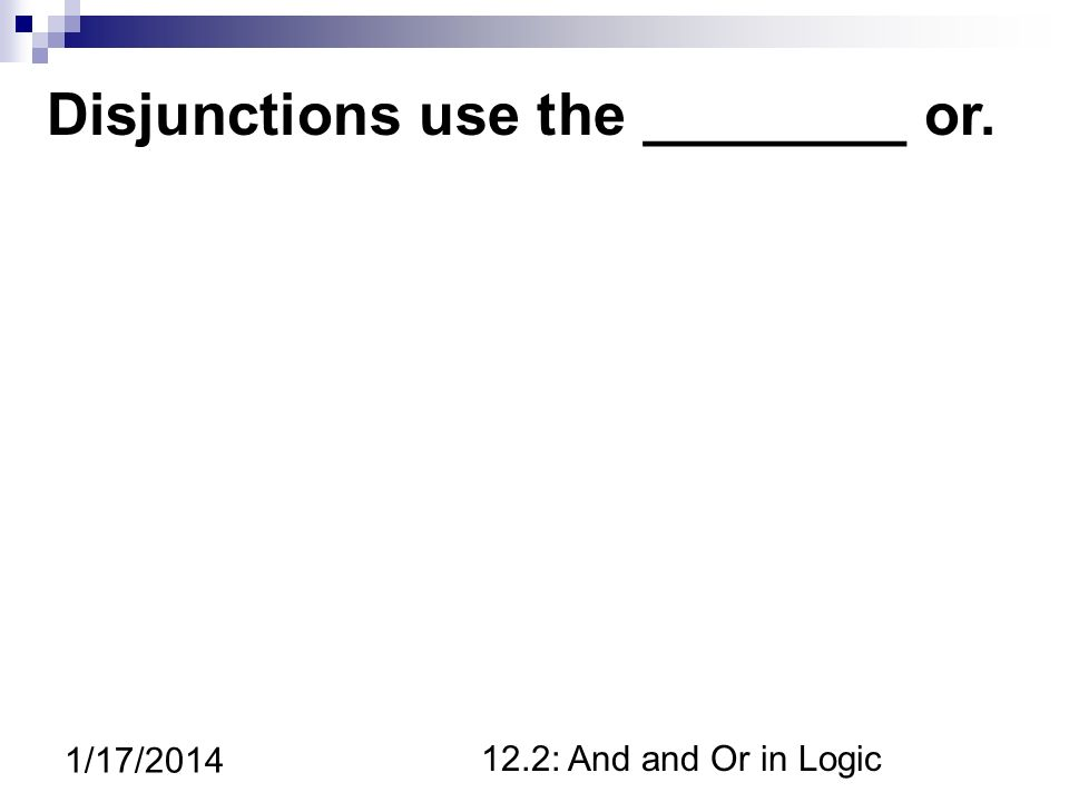 12.2: And and Or in Logic 1/17/2014 Disjunctions use the ________ or.