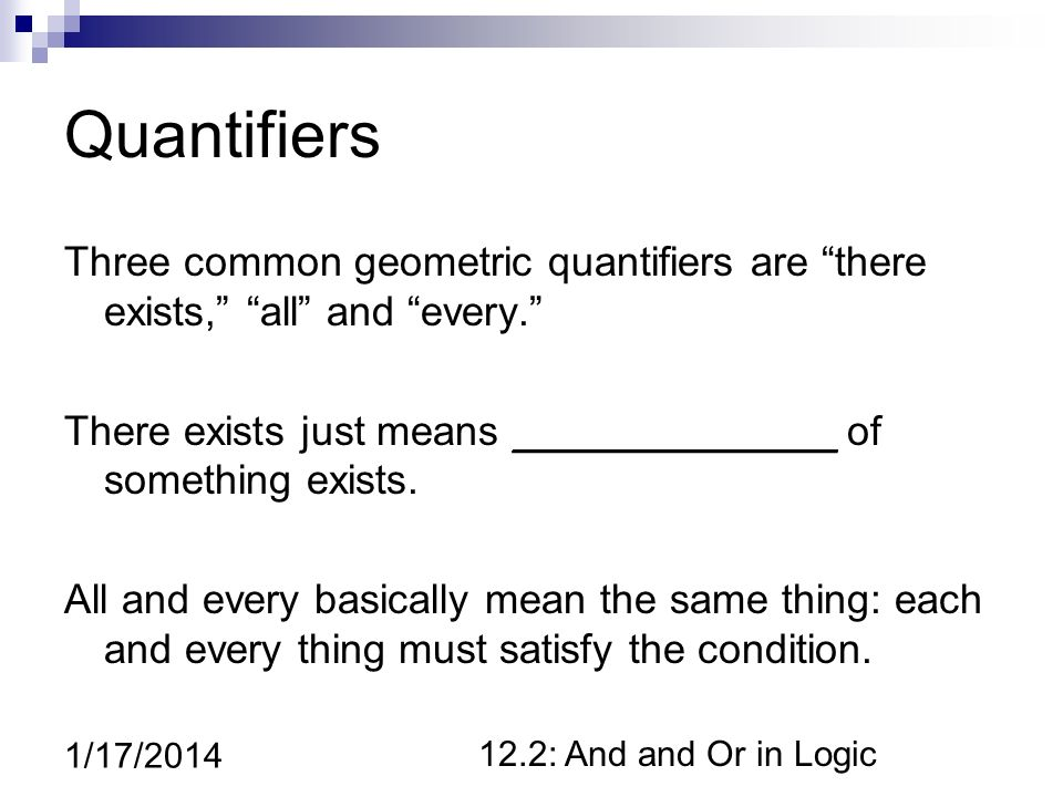 12.2: And and Or in Logic 1/17/2014 Quantifiers Three common geometric quantifiers are there exists, all and every.