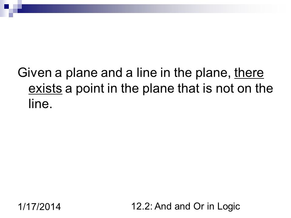 12.2: And and Or in Logic 1/17/2014 Given a plane and a line in the plane, there exists a point in the plane that is not on the line.