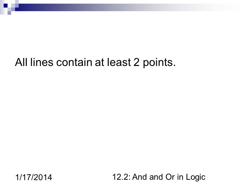 12.2: And and Or in Logic 1/17/2014 All lines contain at least 2 points.