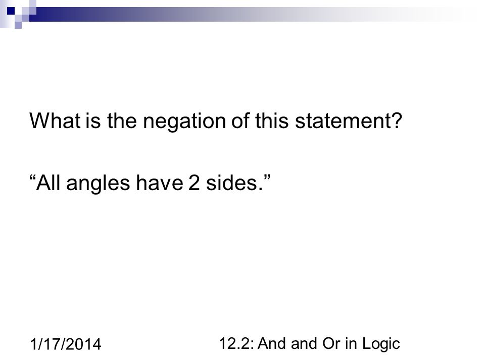 12.2: And and Or in Logic 1/17/2014 What is the negation of this statement? All angles have 2 sides.
