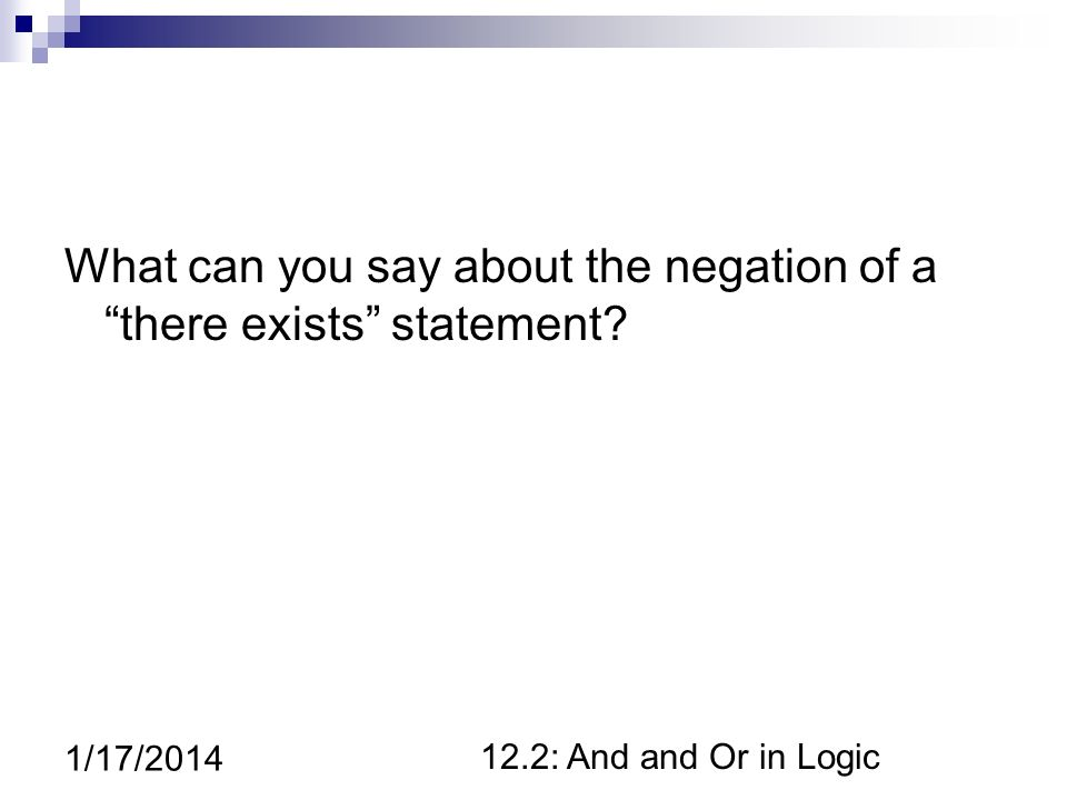 12.2: And and Or in Logic 1/17/2014 What can you say about the negation of a there exists statement