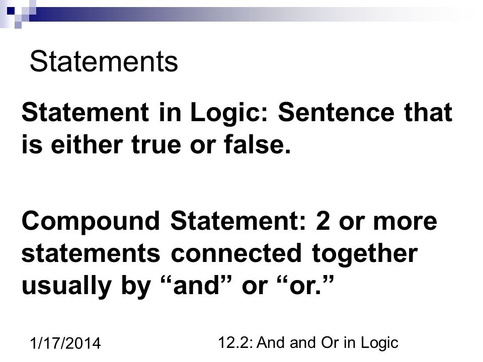 12.2: And and Or in Logic 1/17/2014 Statements Statement in Logic: Sentence that is either true or false.