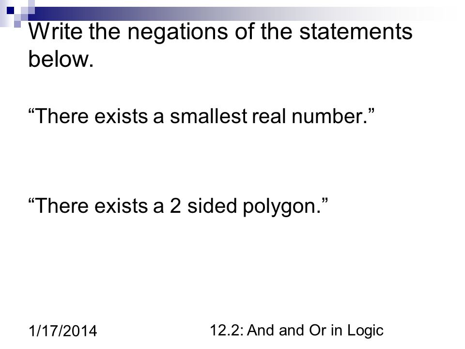 12.2: And and Or in Logic 1/17/2014 Write the negations of the statements below.