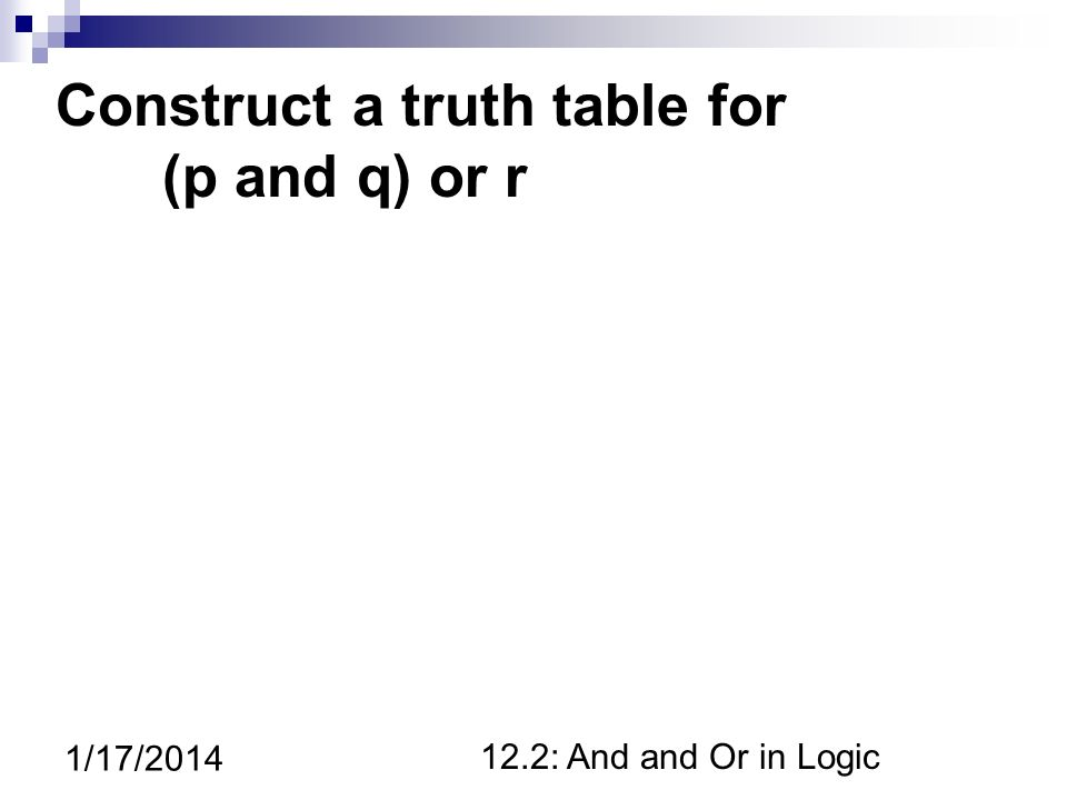 12.2: And and Or in Logic 1/17/2014 Construct a truth table for (p and q) or r