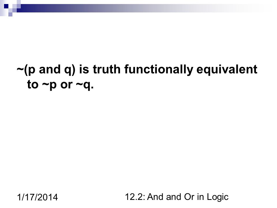 12.2: And and Or in Logic 1/17/2014 ~(p and q) is truth functionally equivalent to ~p or ~q.