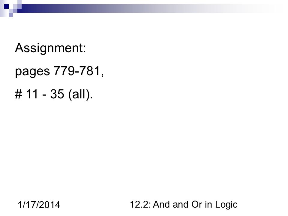 12.2: And and Or in Logic 1/17/2014 Assignment: pages 779-781, # 11 - 35 (all).