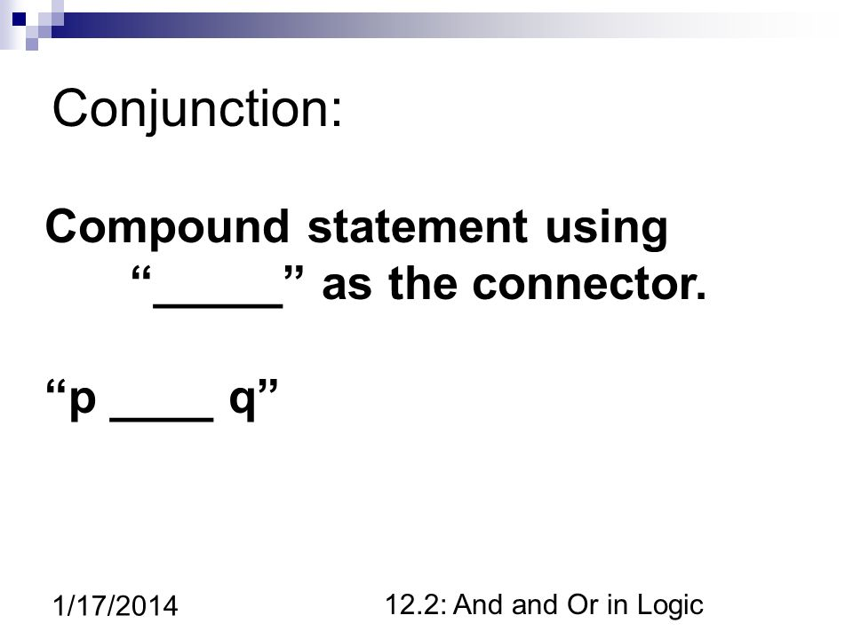 12.2: And and Or in Logic 1/17/2014 Conjunction: Compound statement using _____ as the connector.
