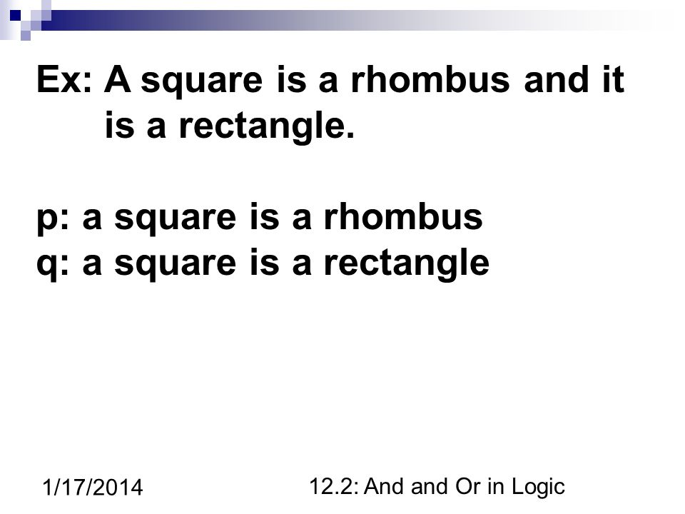 12.2: And and Or in Logic 1/17/2014 Ex: A square is a rhombus and it is a rectangle.