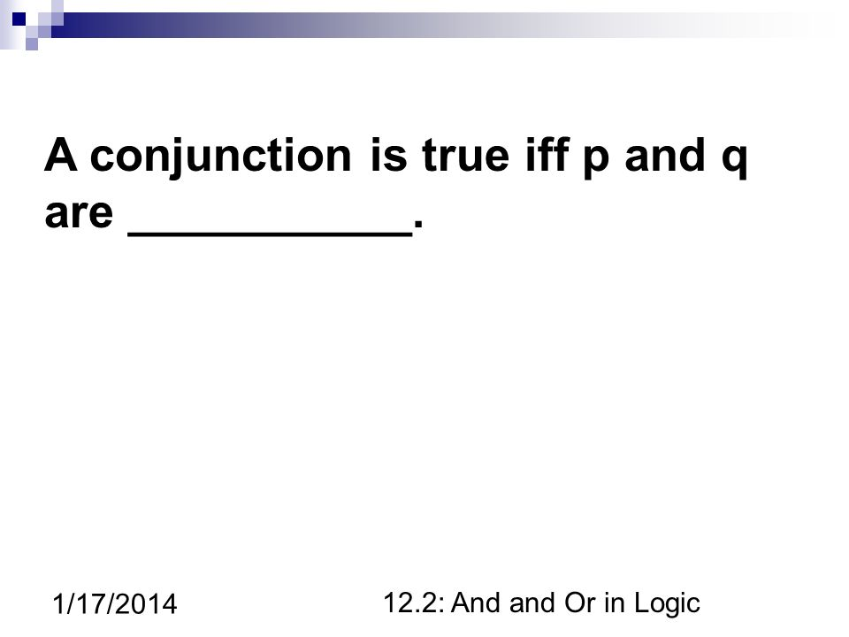12.2: And and Or in Logic 1/17/2014 A conjunction is true iff p and q are ___________.