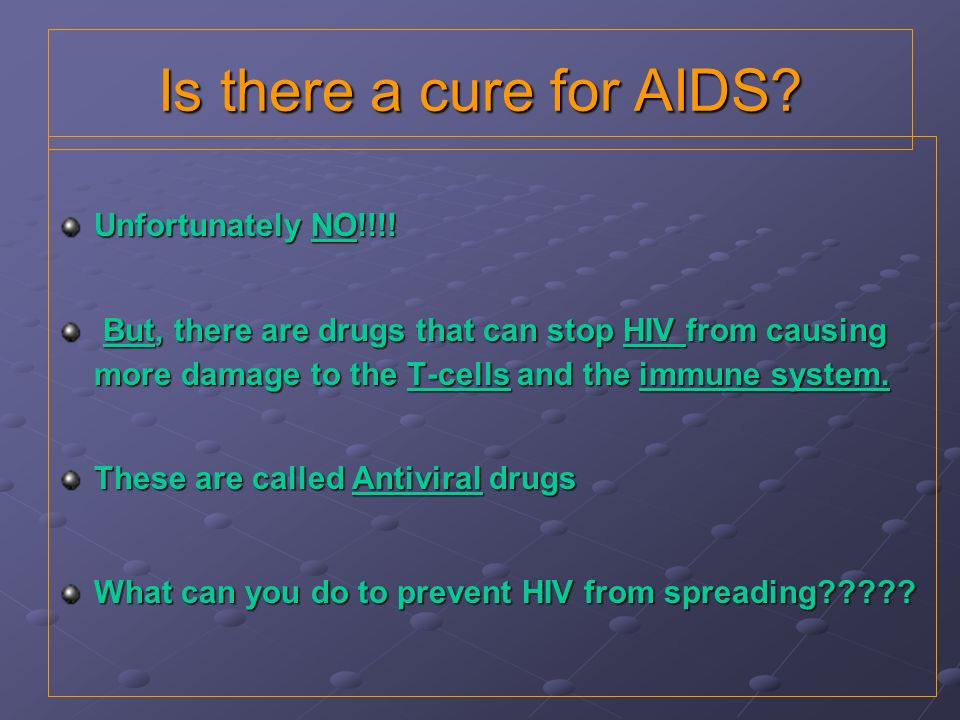 Is there a cure for AIDS? Unfortunately NO!!!! But, there are drugs that can stop HIV from causing more damage to the T-cells and the immune system. B