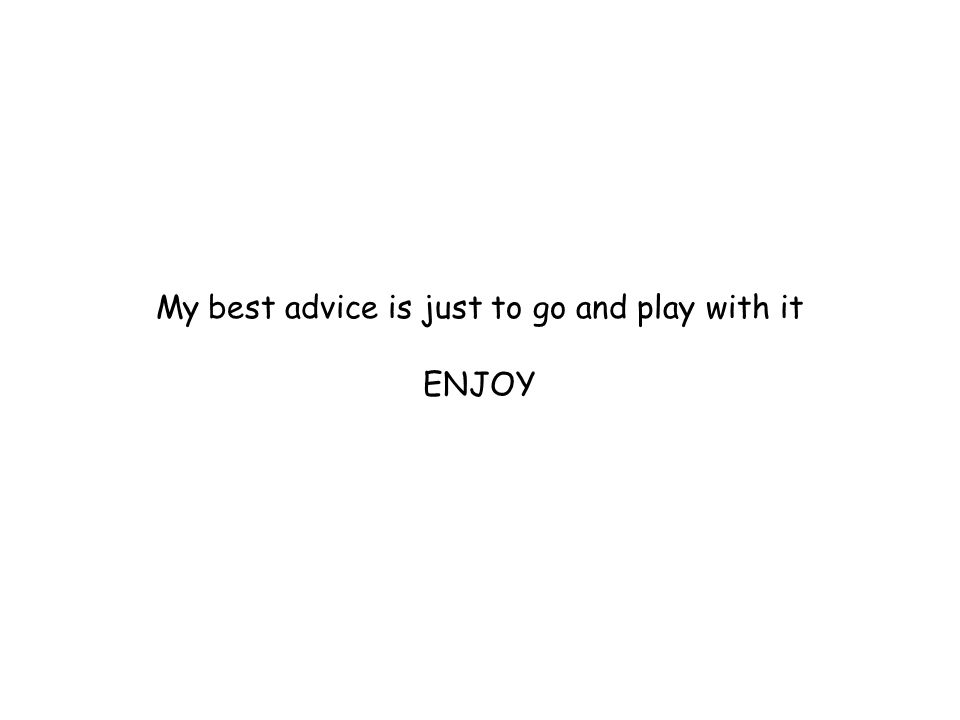 My best advice is just to go and play with it ENJOY