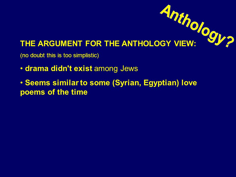 THE ARGUMENT FOR THE ANTHOLOGY VIEW: (no doubt this is too simplistic) drama didn't exist among Jews Seems similar to some (Syrian, Egyptian) love poe
