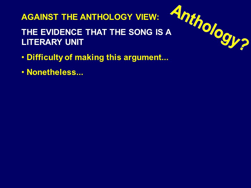 AGAINST THE ANTHOLOGY VIEW: THE EVIDENCE THAT THE SONG IS A LITERARY UNIT Difficulty of making this argument... Nonetheless...