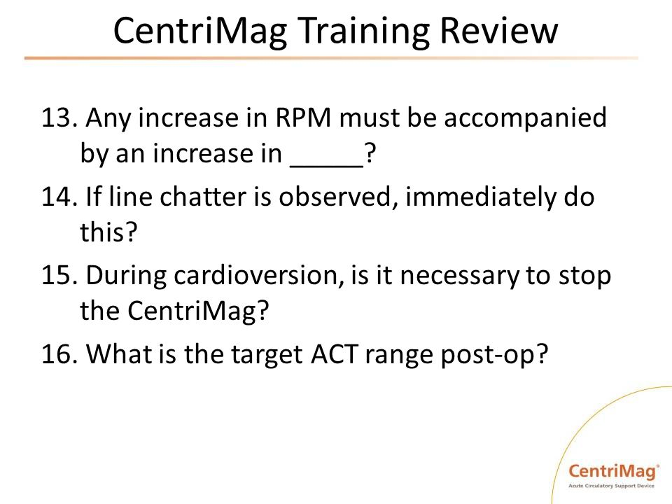 CentriMag Training Review 13. Any increase in RPM must be accompanied by an increase in _____? 14. If line chatter is observed, immediately do this? 1