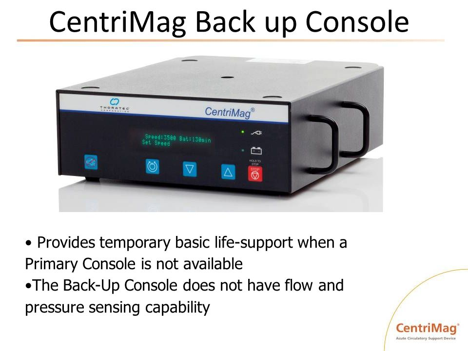 CentriMag Back up Console Provides temporary basic life-support when a Primary Console is not available The Back-Up Console does not have flow and pre