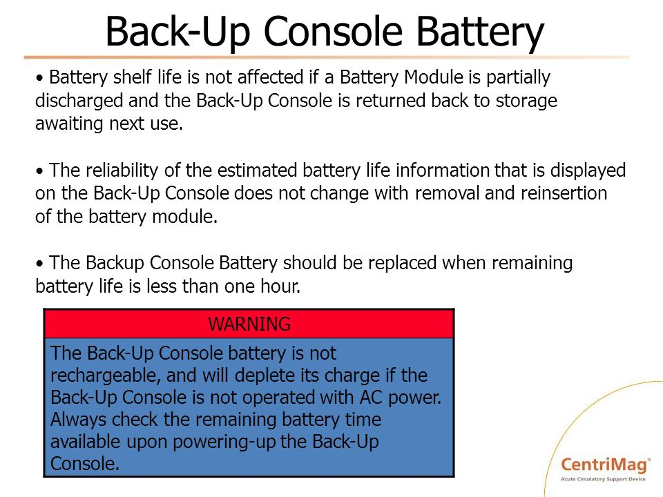 Back-Up Console Battery WARNING The Back-Up Console battery is not rechargeable, and will deplete its charge if the Back-Up Console is not operated wi