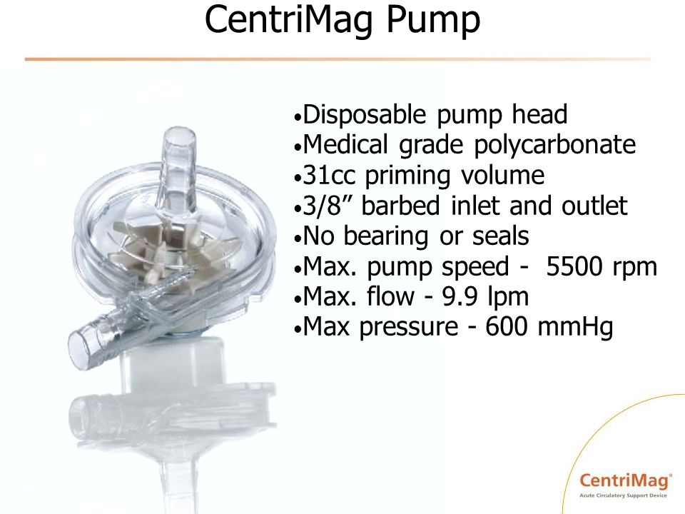 CentriMag Pump Disposable pump head Medical grade polycarbonate 31cc priming volume 3/8 barbed inlet and outlet No bearing or seals Max. pump speed -