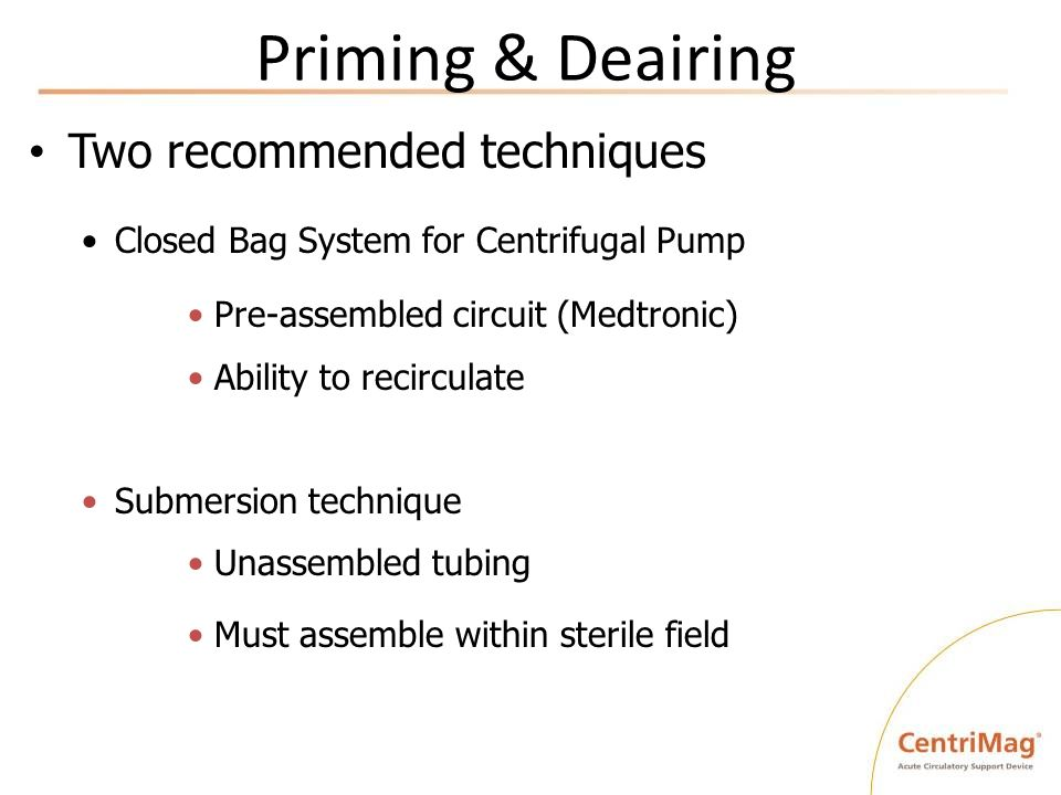 Priming & Deairing Two recommended techniques Closed Bag System for Centrifugal Pump Pre-assembled circuit (Medtronic) Ability to recirculate Submersi