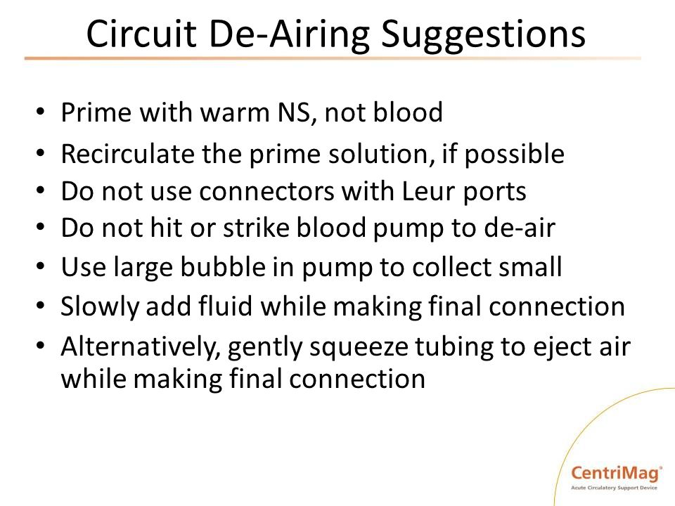 Circuit De-Airing Suggestions Prime with warm NS, not blood Recirculate the prime solution, if possible Do not use connectors with Leur ports Do not h