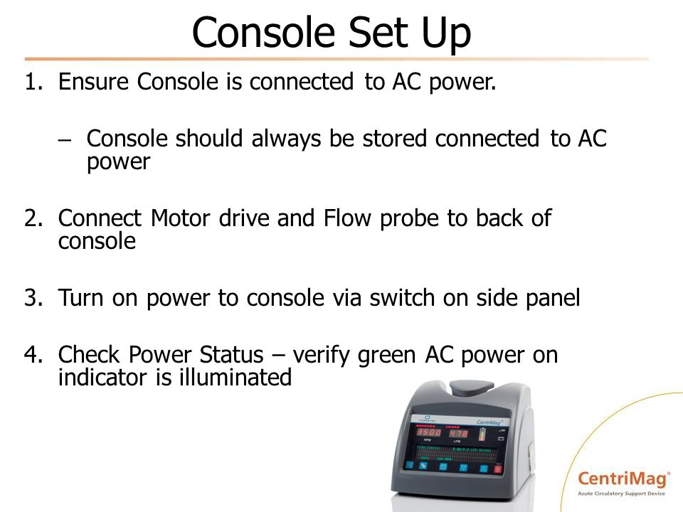 Console Set Up 1.Ensure Console is connected to AC power. – Console should always be stored connected to AC power 2.Connect Motor drive and Flow probe