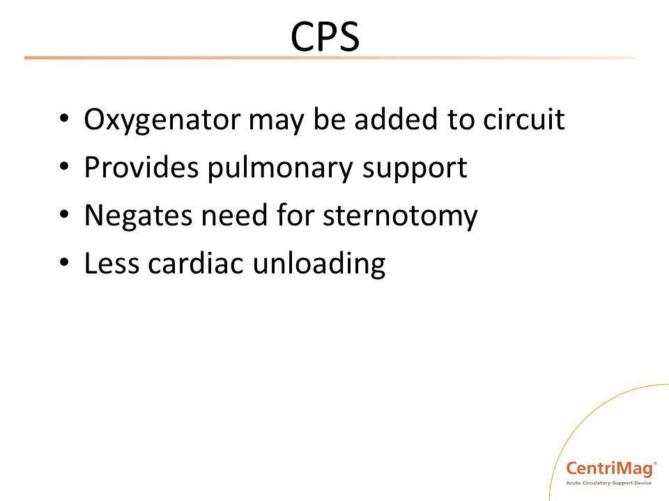 CPS Oxygenator may be added to circuit Provides pulmonary support Negates need for sternotomy Less cardiac unloading