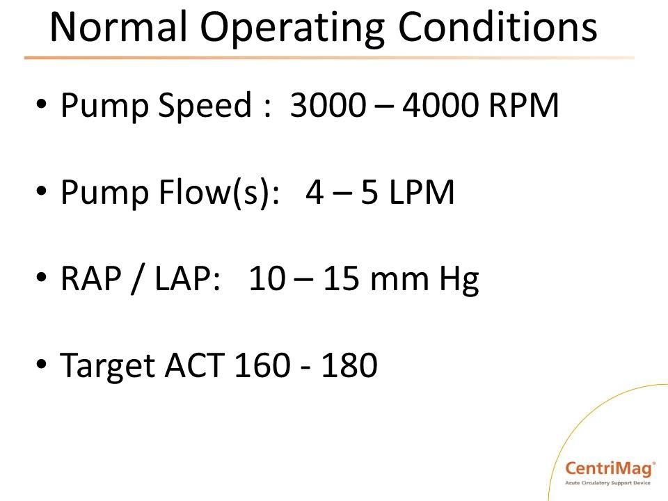 Normal Operating Conditions Pump Speed : 3000 – 4000 RPM Pump Flow(s): 4 – 5 LPM RAP / LAP: 10 – 15 mm Hg Target ACT 160 - 180