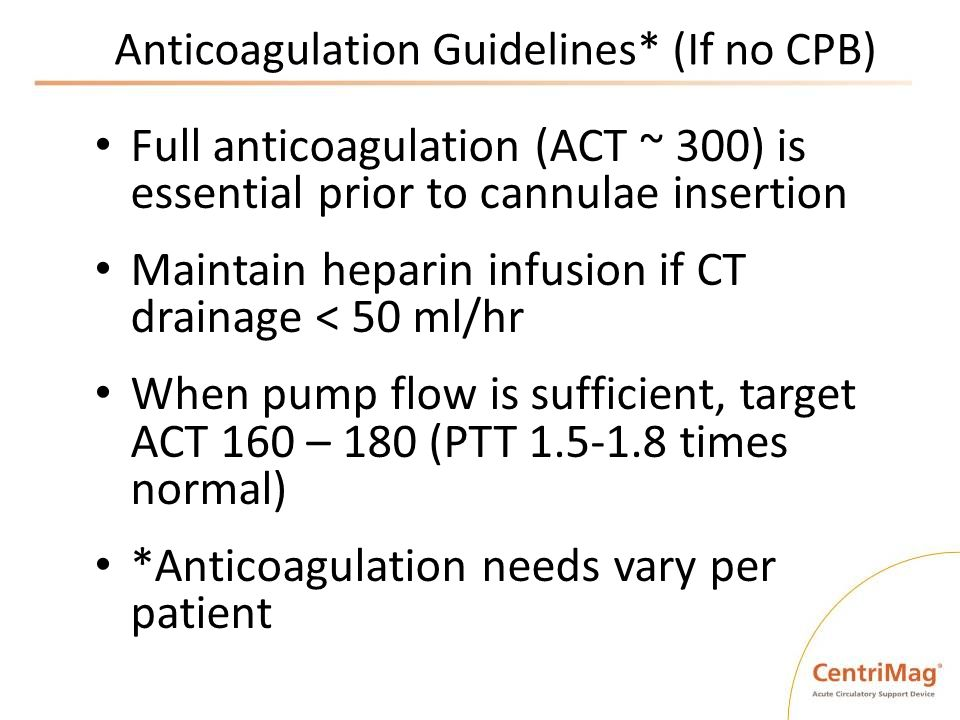 Anticoagulation Guidelines* (If no CPB) Full anticoagulation (ACT ~ 300) is essential prior to cannulae insertion Maintain heparin infusion if CT drai