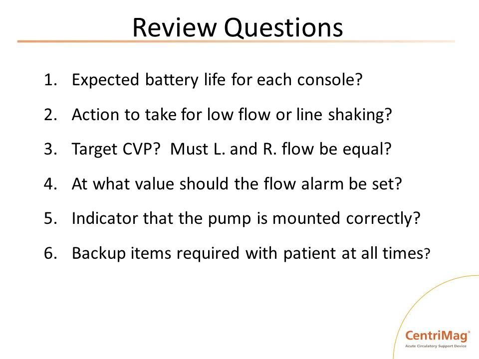 Review Questions 1.Expected battery life for each console? 2.Action to take for low flow or line shaking? 3.Target CVP? Must L. and R. flow be equal?