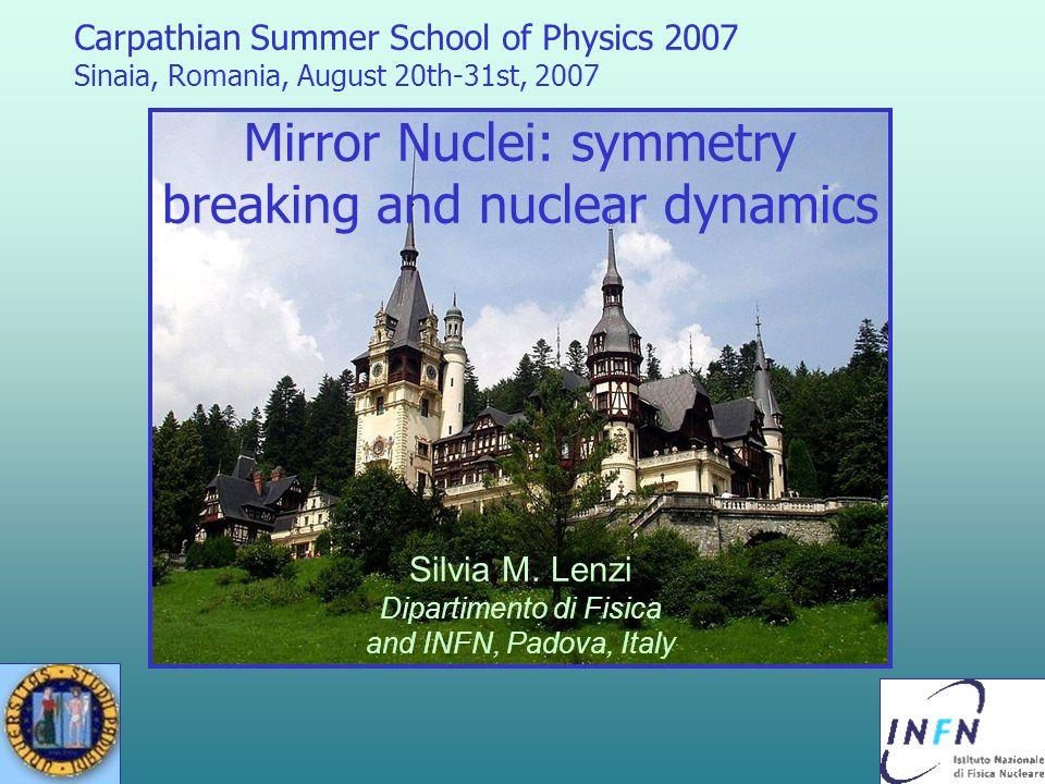 Carpathian Summer School of Physics 2007 Sinaia, Romania, August 20th-31st, 2007 Mirror Nuclei: symmetry breaking and nuclear dynamics Silvia M. Lenzi