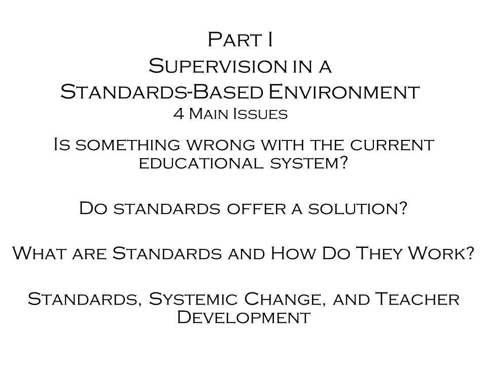 Part I Supervision in a Standards-Based Environment Is something wrong with the current educational system.
