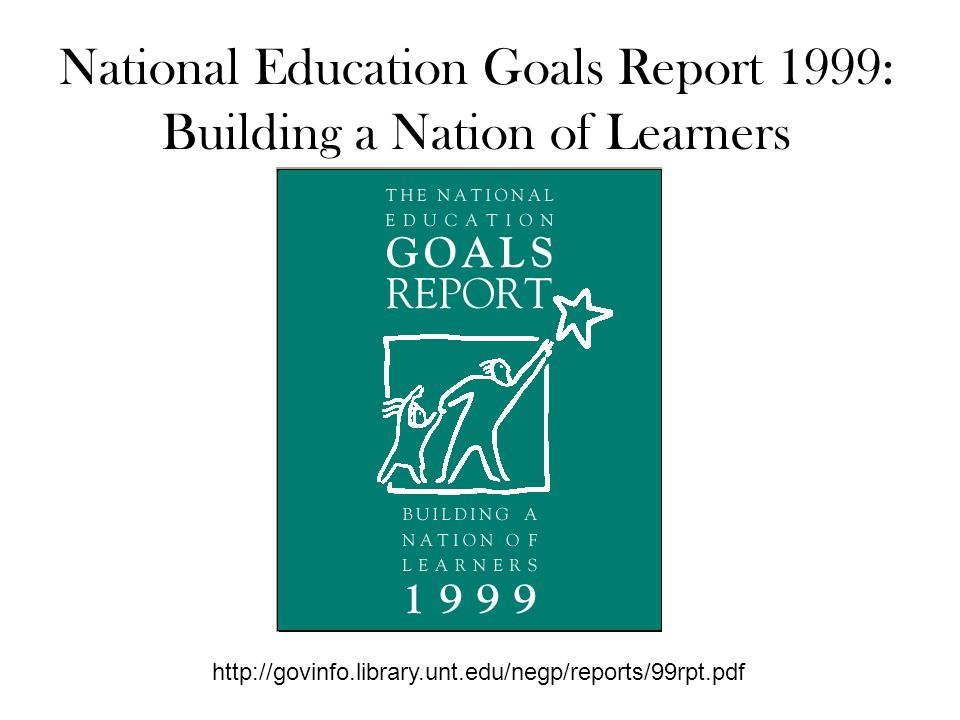 National Education Goals Report 1999: Building a Nation of Learners http://govinfo.library.unt.edu/negp/reports/99rpt.pdf