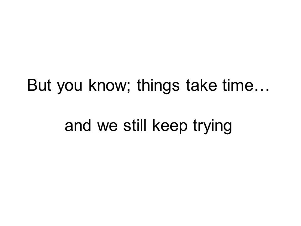 But you know; things take time… and we still keep trying