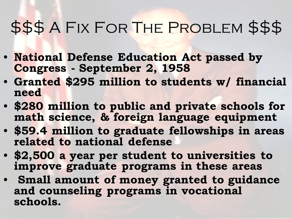 $$$ A Fix For The Problem $$$ National Defense Education Act passed by Congress - September 2, 1958 Granted $295 million to students w/ financial need $280 million to public and private schools for math science, & foreign language equipment $59.4 million to graduate fellowships in areas related to national defense $2,500 a year per student to universities to improve graduate programs in these areas Small amount of money granted to guidance and counseling programs in vocational schools.