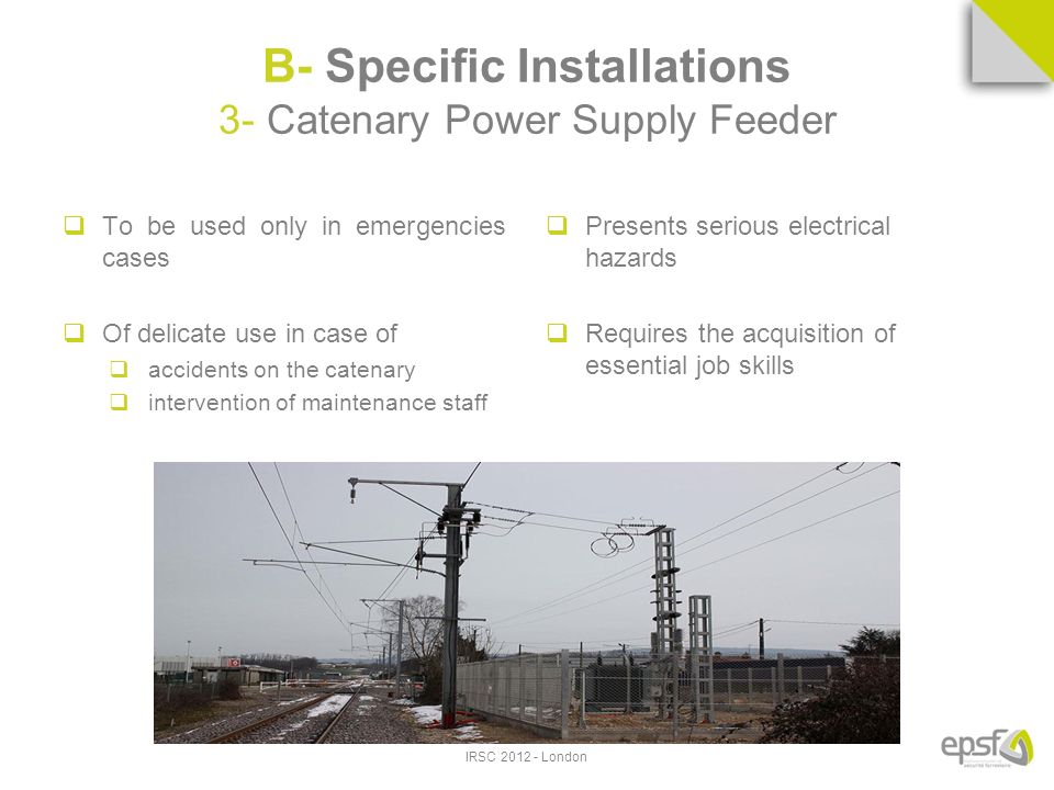 B- Specific Installations 3- Catenary Power Supply Feeder To be used only in emergencies cases Of delicate use in case of accidents on the catenary intervention of maintenance staff Presents serious electrical hazards Requires the acquisition of essential job skills IRSC 2012 - London