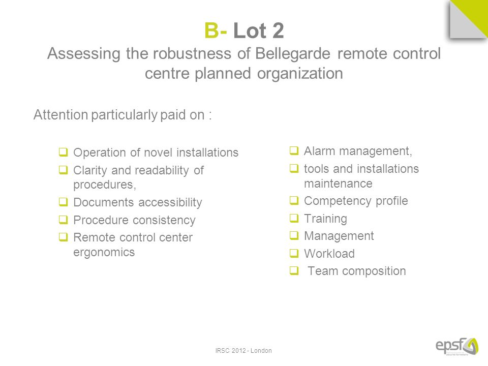 B- Lot 2 Assessing the robustness of Bellegarde remote control centre planned organization Attention particularly paid on : Operation of novel installations Clarity and readability of procedures, Documents accessibility Procedure consistency Remote control center ergonomics Alarm management, tools and installations maintenance Competency profile Training Management Workload Team composition IRSC 2012 - London