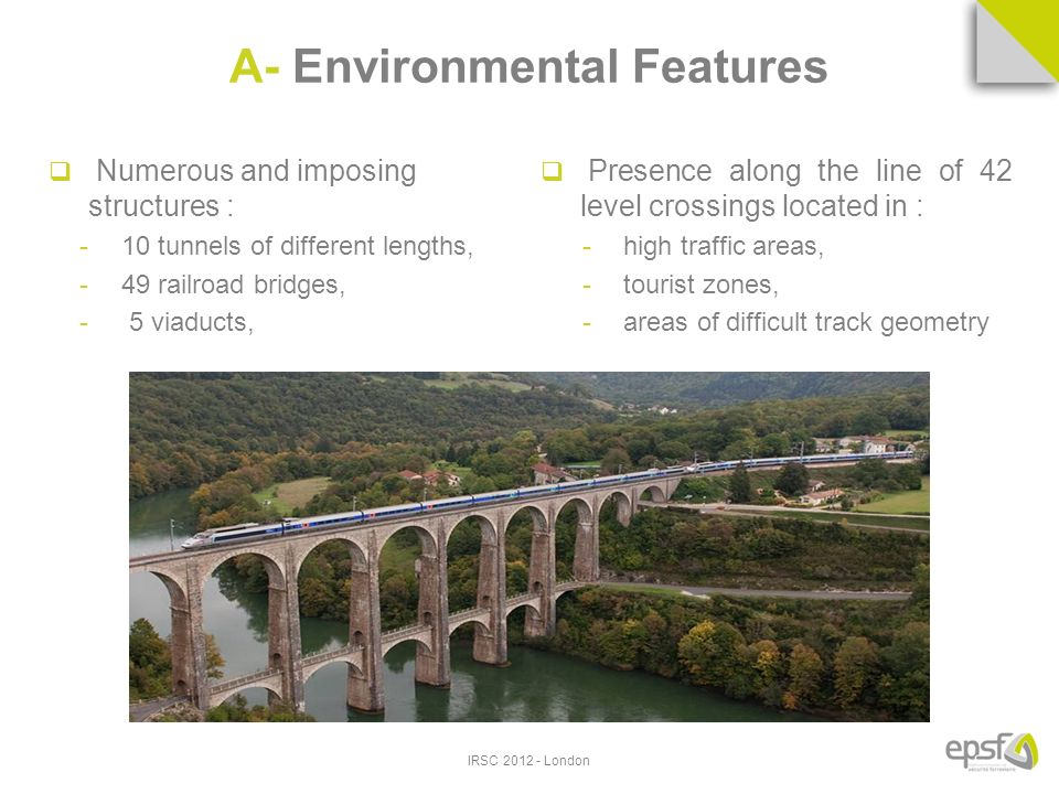 A- Environmental Features Numerous and imposing structures : -10 tunnels of different lengths, -49 railroad bridges, - 5 viaducts, Presence along the line of 42 level crossings located in : -high traffic areas, -tourist zones, -areas of difficult track geometry IRSC London