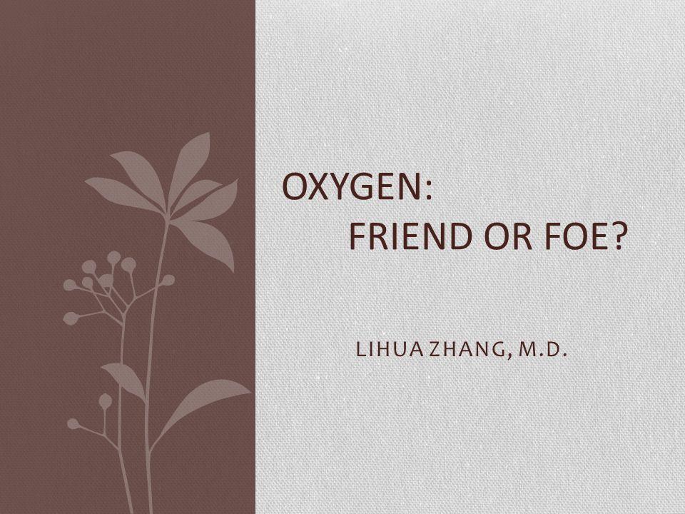 LIHUA ZHANG, M.D. OXYGEN: FRIEND OR FOE?