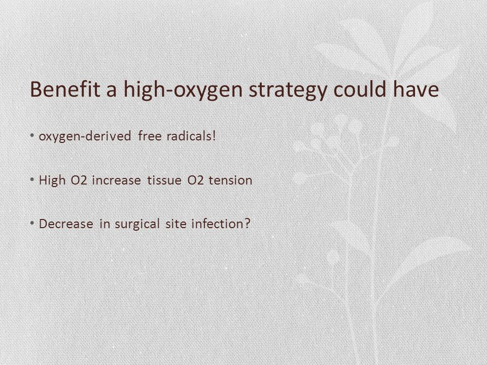 Benefit a high-oxygen strategy could have oxygen-derived free radicals! High O2 increase tissue O2 tension Decrease in surgical site infection?