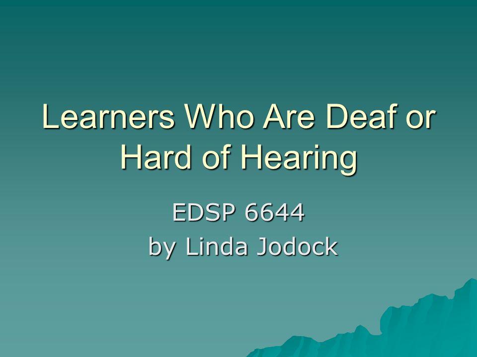 Learners Who Are Deaf or Hard of Hearing EDSP 6644 by Linda Jodock by Linda Jodock