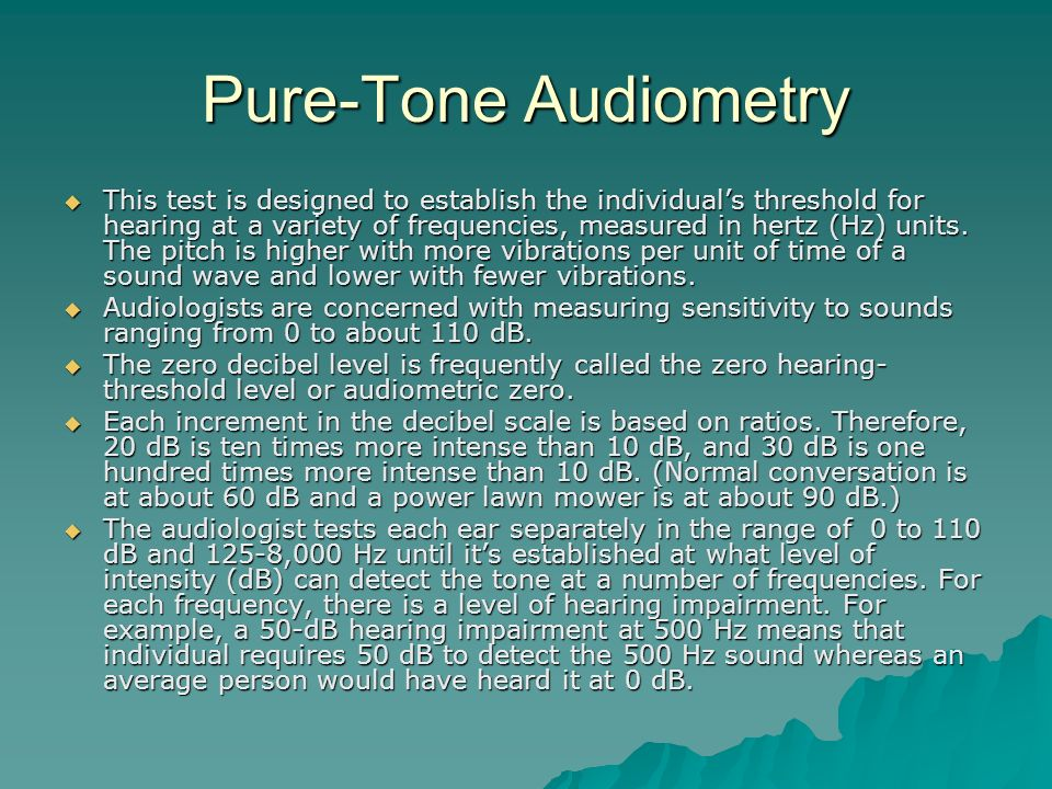 Pure-Tone Audiometry This test is designed to establish the individuals threshold for hearing at a variety of frequencies, measured in hertz (Hz) unit