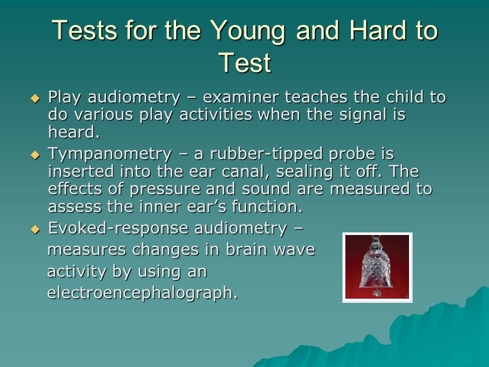 Tests for the Young and Hard to Test Play audiometry – examiner teaches the child to do various play activities when the signal is heard. Play audiome