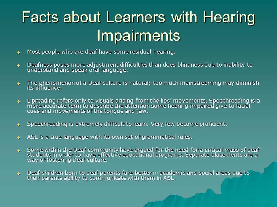 Facts about Learners with Hearing Impairments Most people who are deaf have some residual hearing. Most people who are deaf have some residual hearing